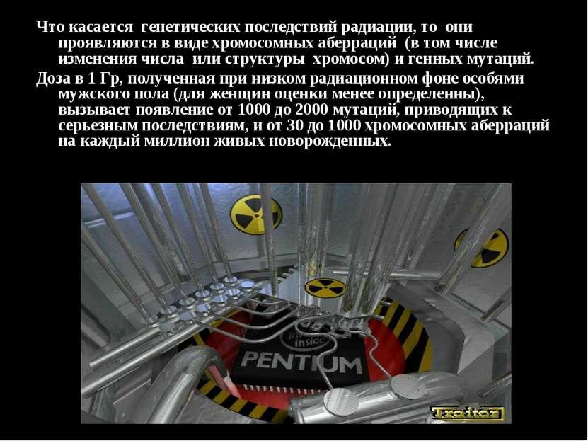Что касается генетических последствий радиации, то они проявляются в виде хро...