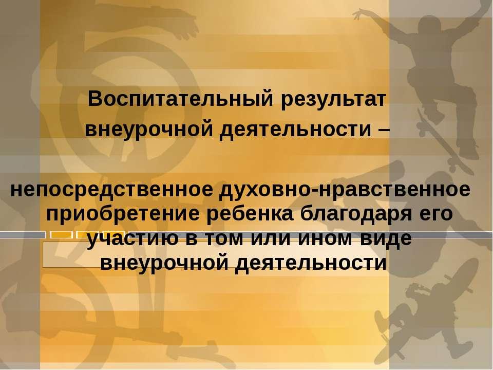 Воспитательный результат внеурочной деятельности – непосредственное духовно-н...