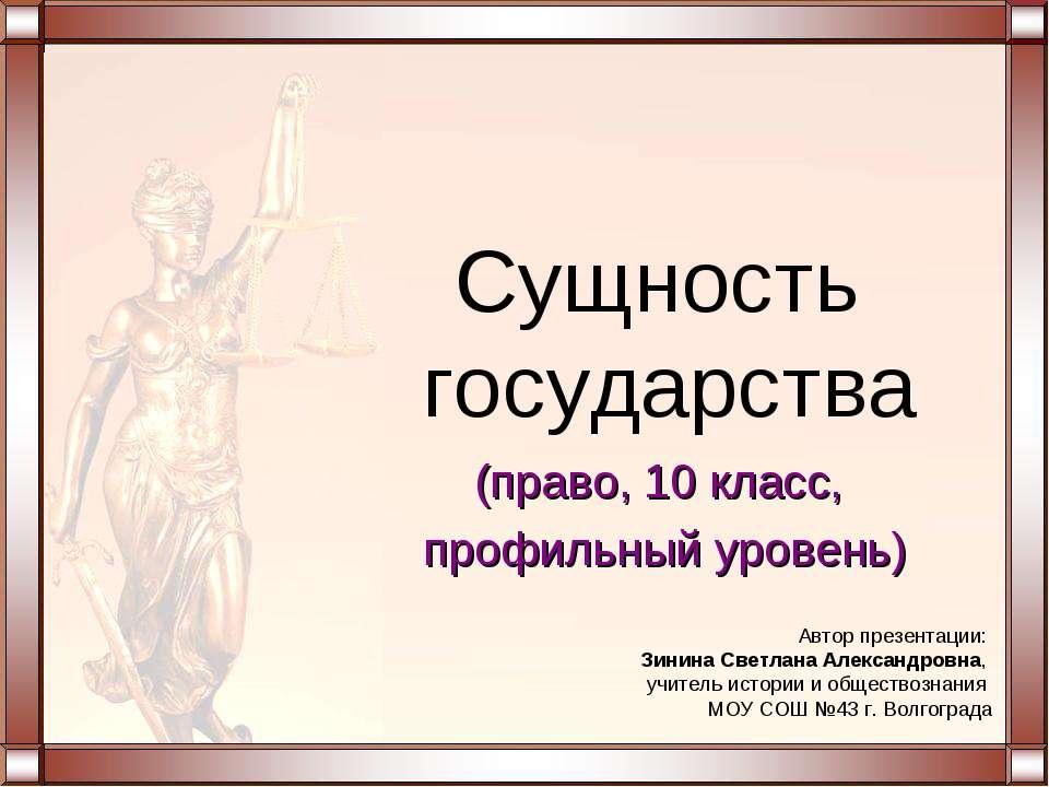 (право, 10 класс, профильный уровень) Сущность государства Автор презентации:...
