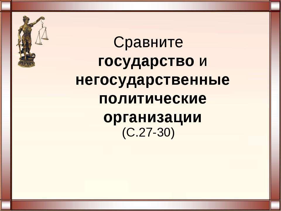 Сравните государство и негосударственные политические организации (С.27-30)