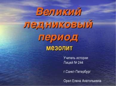 Великий ледниковый период мезолит Учитель истории Лицей № 244 г.Санкт-Петербу...