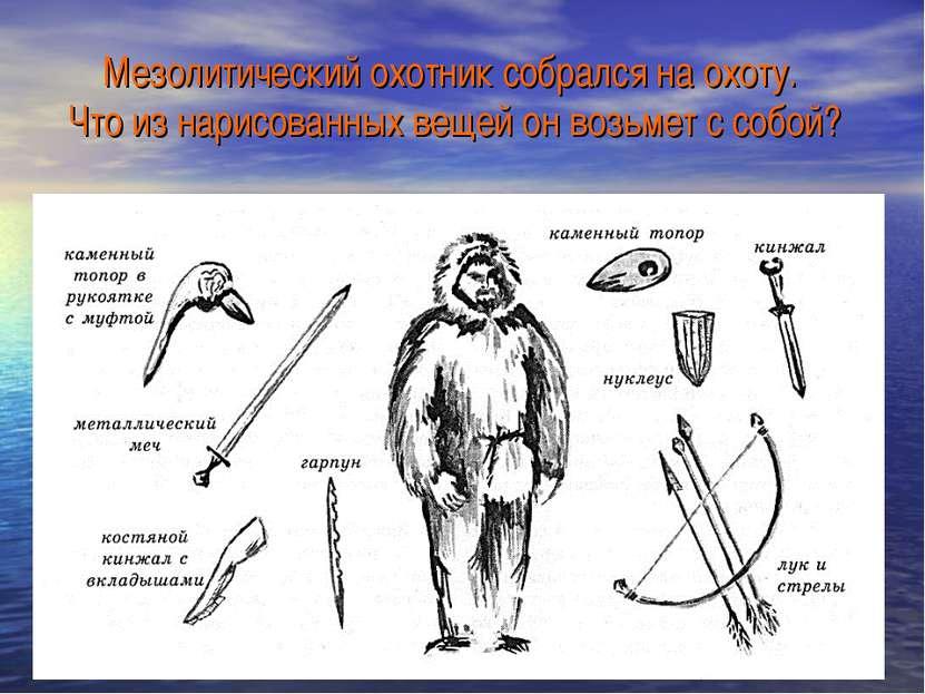 Мезолитический охотник собрался на охоту. Что из нарисованных вещей он возьме...