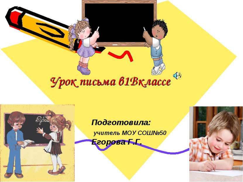 Урок письма в1Вклассе Подготовила: учитель МОУ СОШ№50 Егорова Г.Г.
