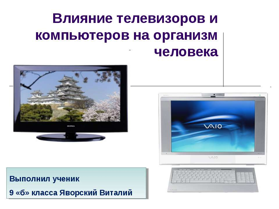 Влияние телевизоров и компьютеров на организм человека Выполнил ученик 9 «б» ...
