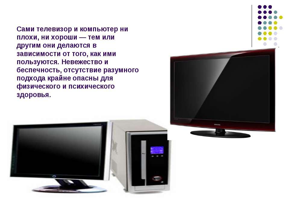 Сами телевизор и компьютер ни плохи, ни хороши — тем или другим они делаются ...