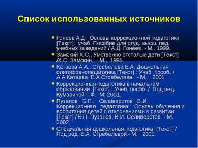 Список использованных источников Гонеев А.Д. Основы коррекционной педагогики ...