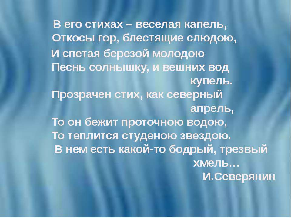 В его стихах – веселая капель, Откосы гор, блестящие слюдою, И спетая березой...