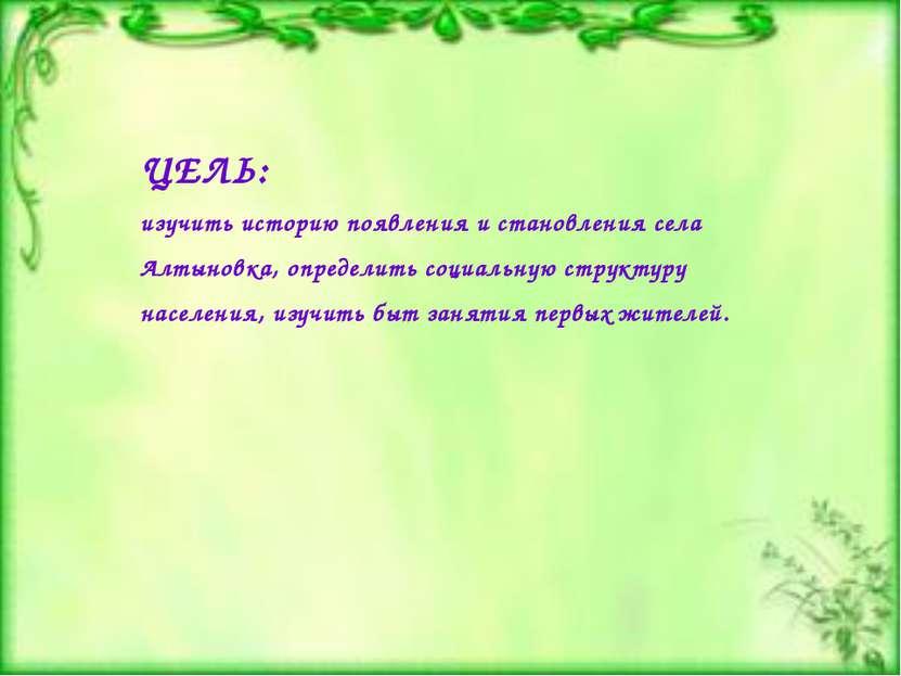 ЦЕЛЬ: изучить историю появления и становления села Алтыновка, определить соци...