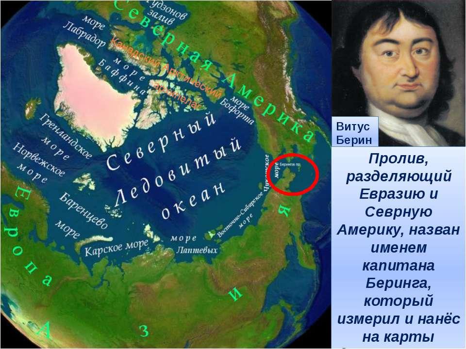 Витус Беринг Пролив, разделяющий Евразию и Севрную Америку, назван именем кап...
