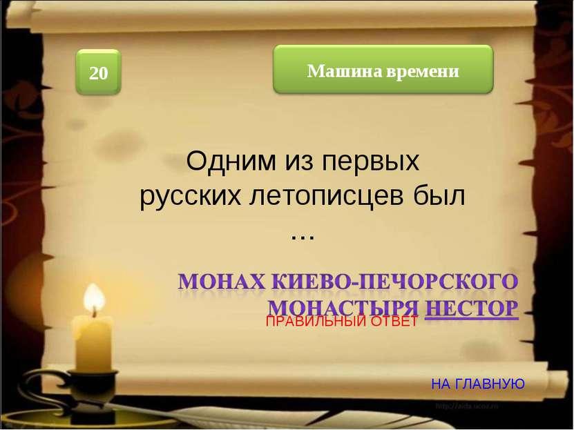 Одним из первых русских летописцев был … НА ГЛАВНУЮ ПРАВИЛЬНЫЙ ОТВЕТ