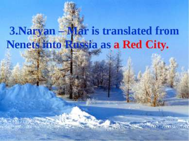 3.Naryan – Mar is translated from Nenets into Russia as a Red City.