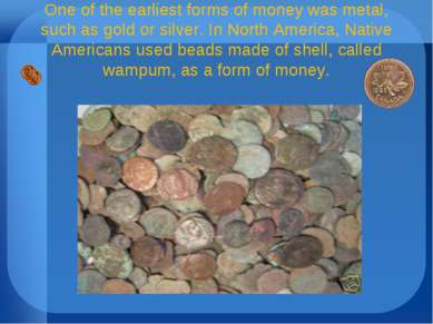 One of the earliest forms of money was metal, such as gold or silver. In Nort...