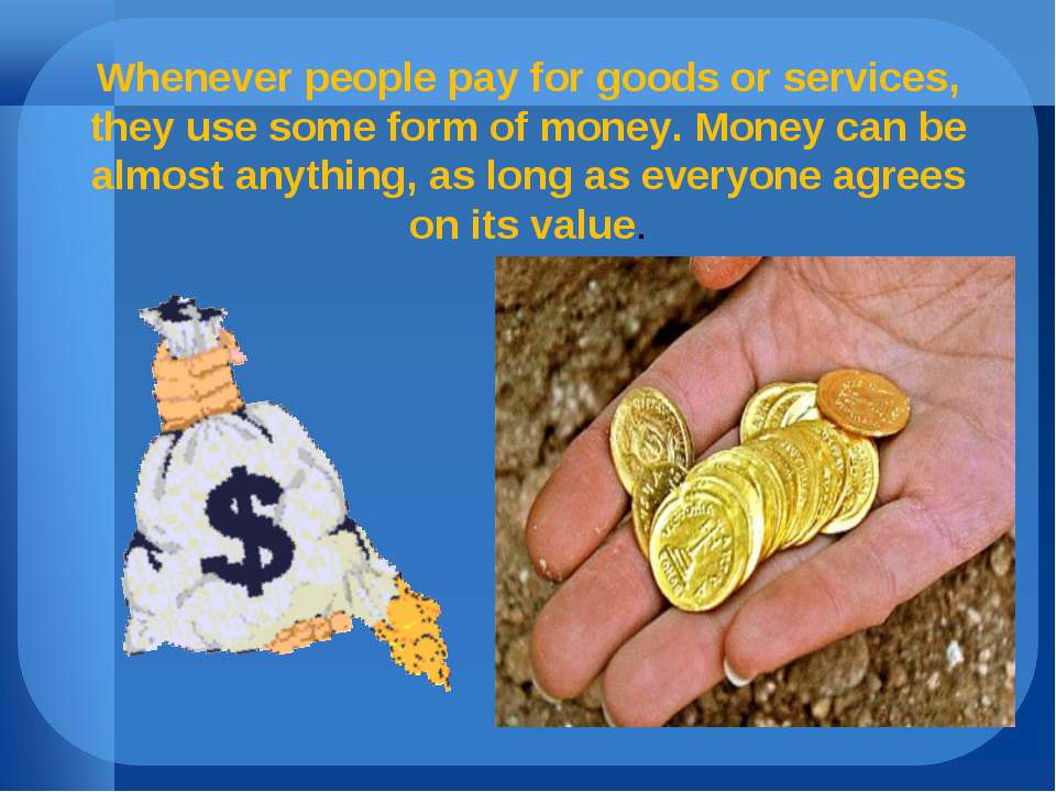 Whenever people pay for goods or services, they use some form of money. Money...