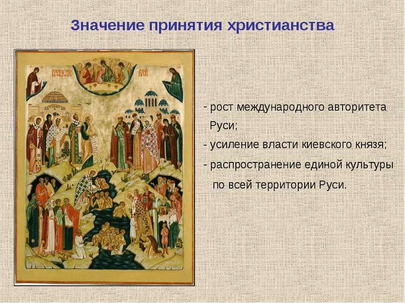 Значение принятия христианства рост международного авторитета Руси; - усилени...