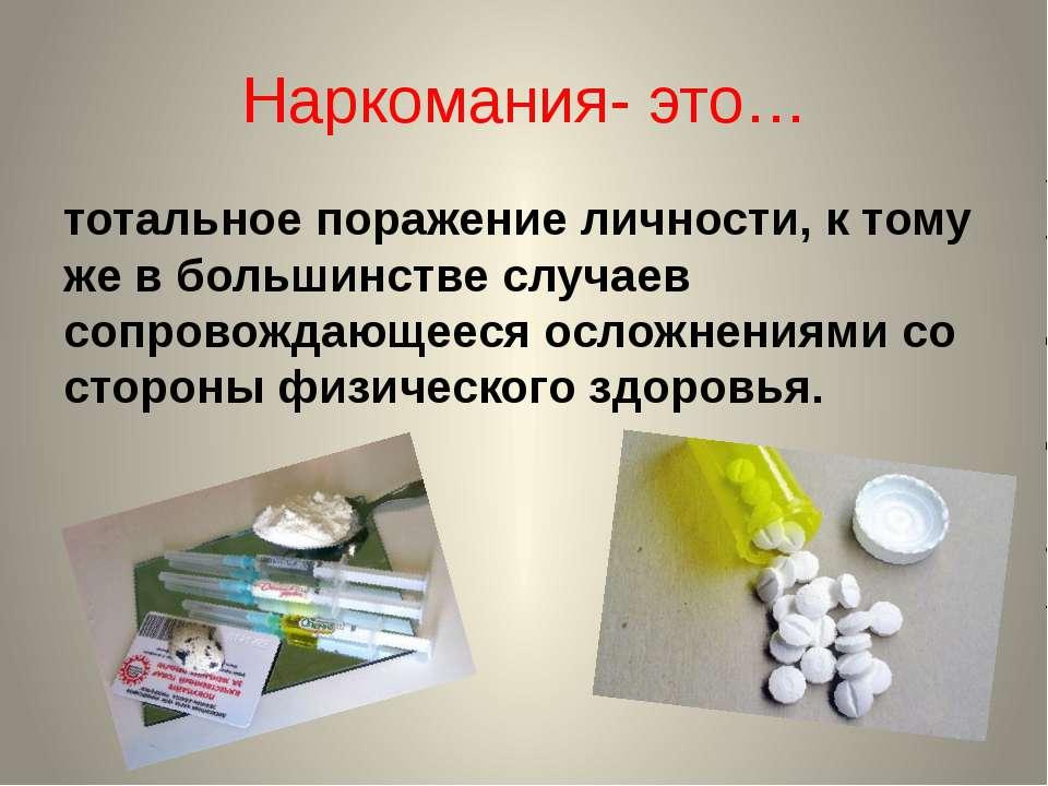 Наркомания- это… тотальное поражение личности, к тому же в большинстве случае...