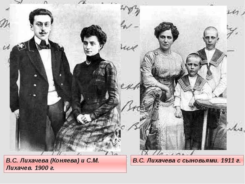 В.С. Лихачева с сыновьями. 1911 г. В.С. Лихачева (Коняева) и С.М. Лихачев. 19...