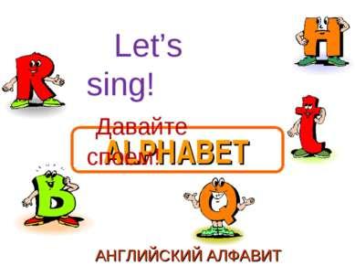 ALPHABET АНГЛИЙСКИЙ АЛФАВИТ Let's sing! Давайте споем!