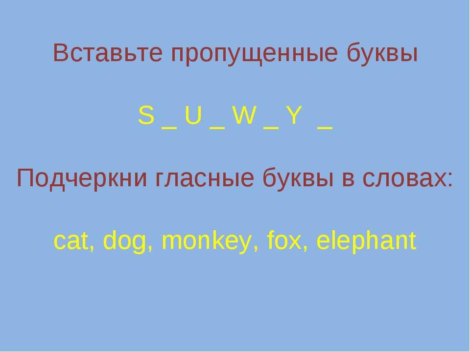 Вставьте пропущенные буквы S _ U _ W _ Y _ Подчеркни гласные буквы в словах: ...