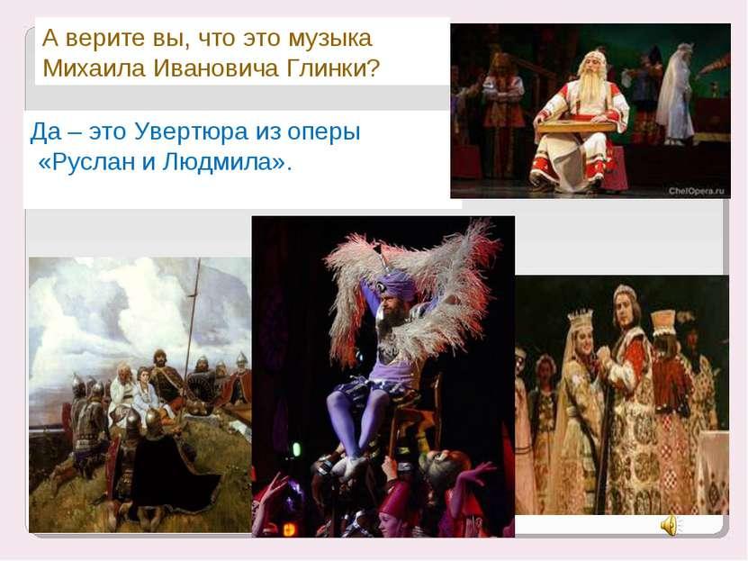 А верите вы, что это музыка Михаила Ивановича Глинки? Да – это Увертюра из оп...