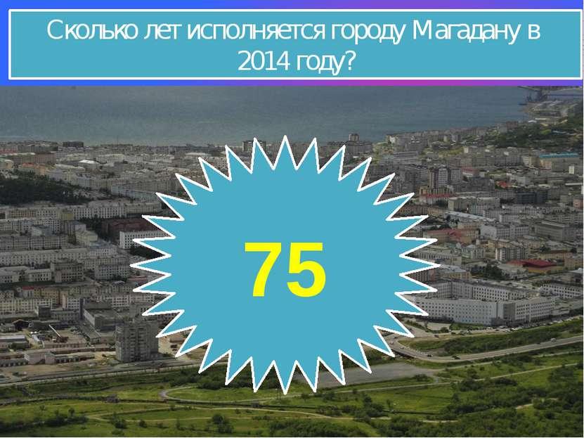 Сколько лет исполняется городу Магадану в 2014 году? 75