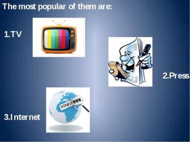 The most popular of them are: 1.TV 2.Press 3.Internet