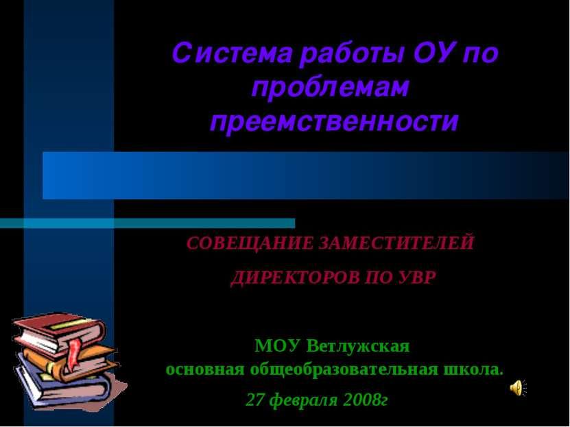 Система работы ОУ по проблемам преемственности МОУ Ветлужская основная общеоб...