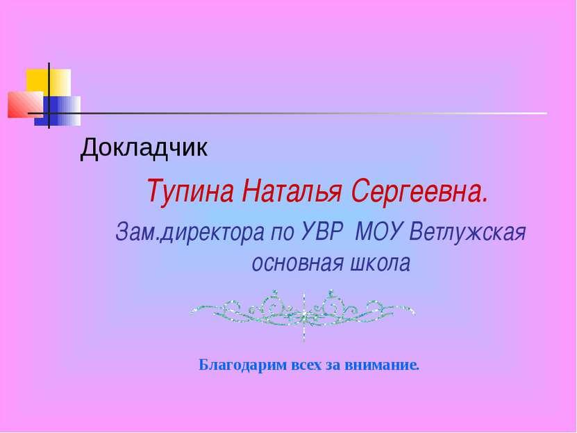 Докладчик Тупина Наталья Сергеевна. Зам.директора по УВР МОУ Ветлужская основ...