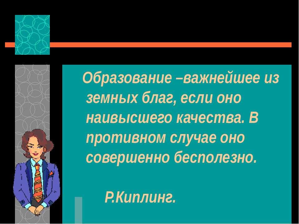 Образование –важнейшее из земных благ, если оно наивысшего качества. В против...