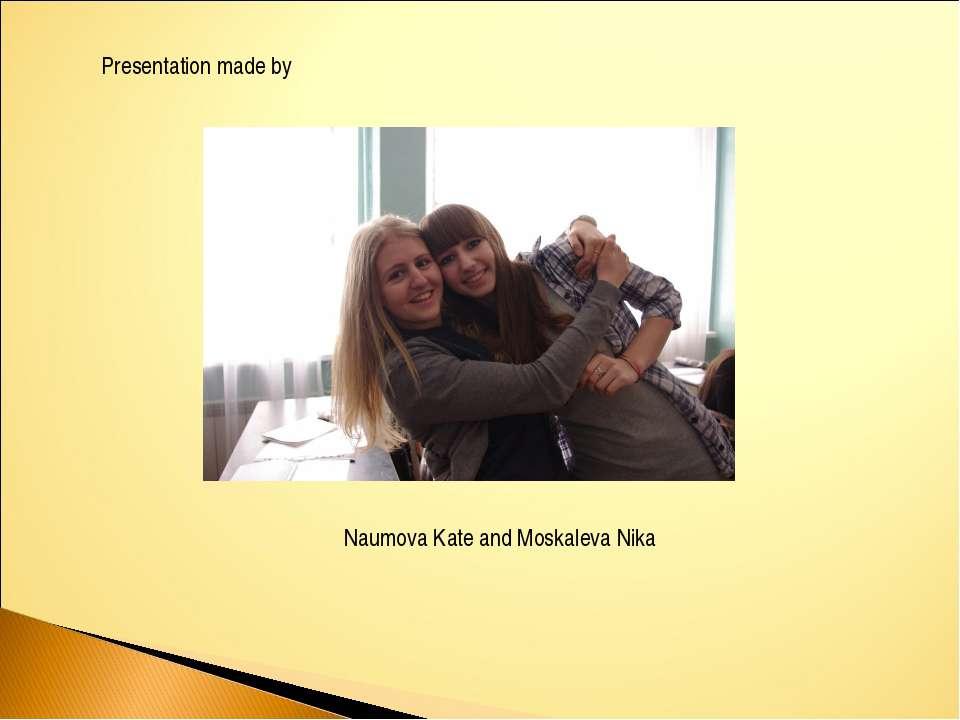 Presentation made by Naumova Kate and Moskaleva Nika