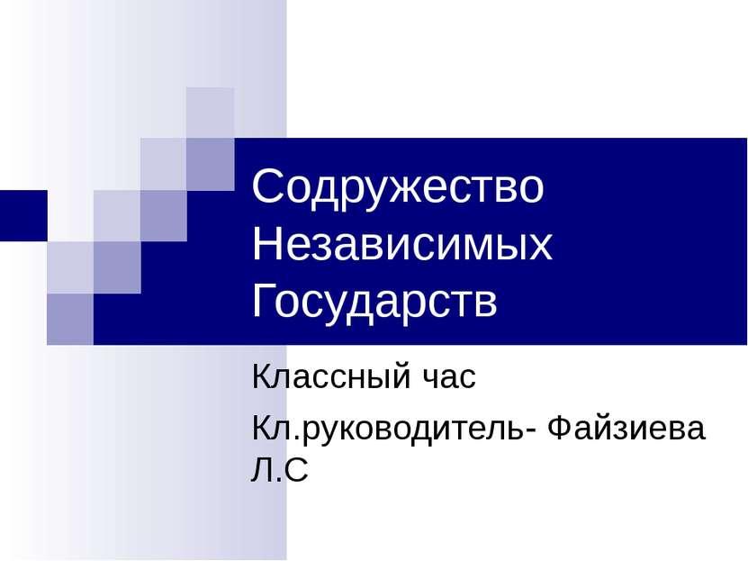 Содружество Независимых Государств Классный час Кл.руководитель- Файзиева Л.С