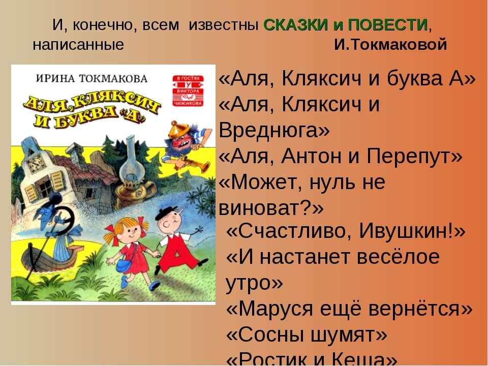И, конечно, всем известны СКАЗКИ и ПОВЕСТИ, написанные И.Токмаковой «Аля, Кля...