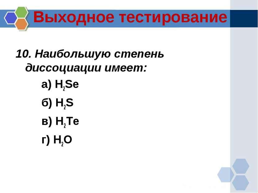 Выходное тестирование 10. Наибольшую степень диссоциации имеет: а) H2Se б) H2...