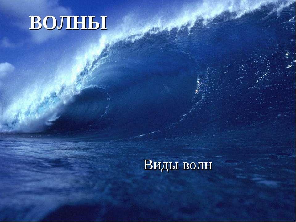 ВОЛНЫ Виды волн