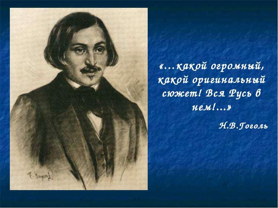 «…какой огромный, какой оригинальный сюжет! Вся Русь в нем!...» Н.В.Гоголь