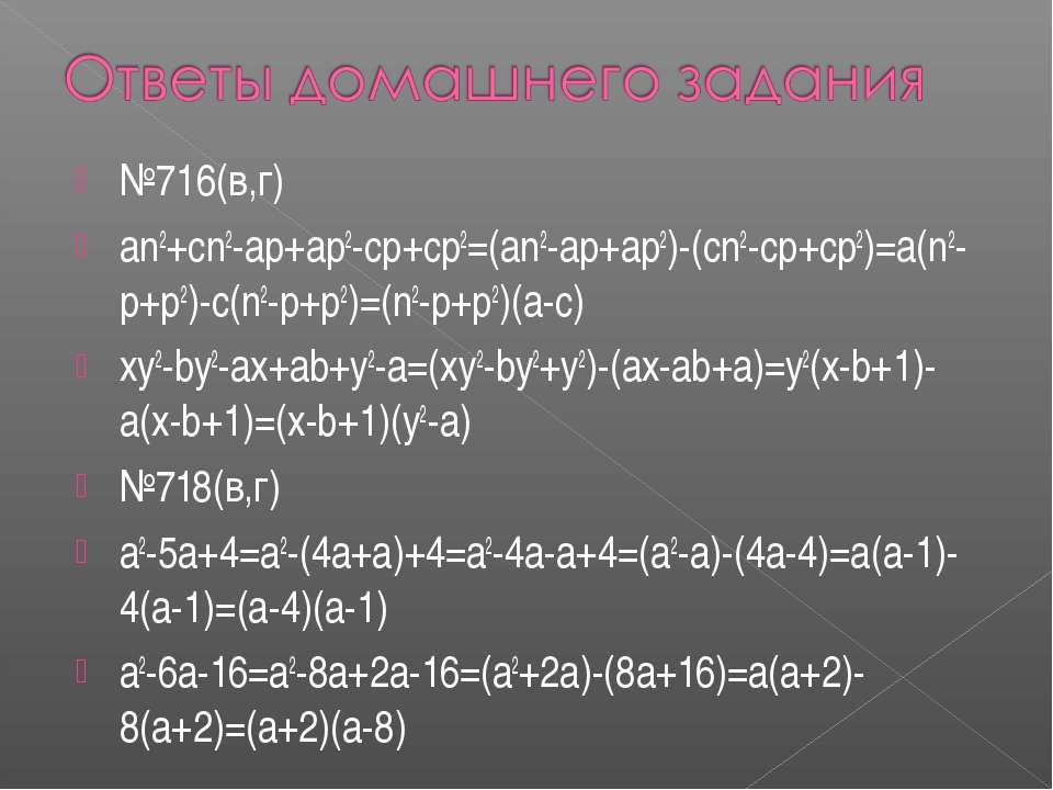 №716(в,г) an2+cn2-ap+ap2-cp+cp2=(an2-ap+ap2)-(cn2-cp+cp2)=a(n2-p+p2)-c(n2-p+...