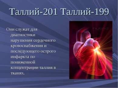 Таллий-201 Таллий-199 Они служат для диагностики нарушения сердечного кровосн...