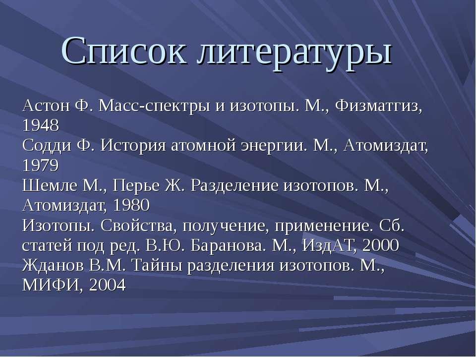 Список литературы Астон Ф. Масс-спектры и изотопы. М., Физматгиз, 1948 Содди ...
