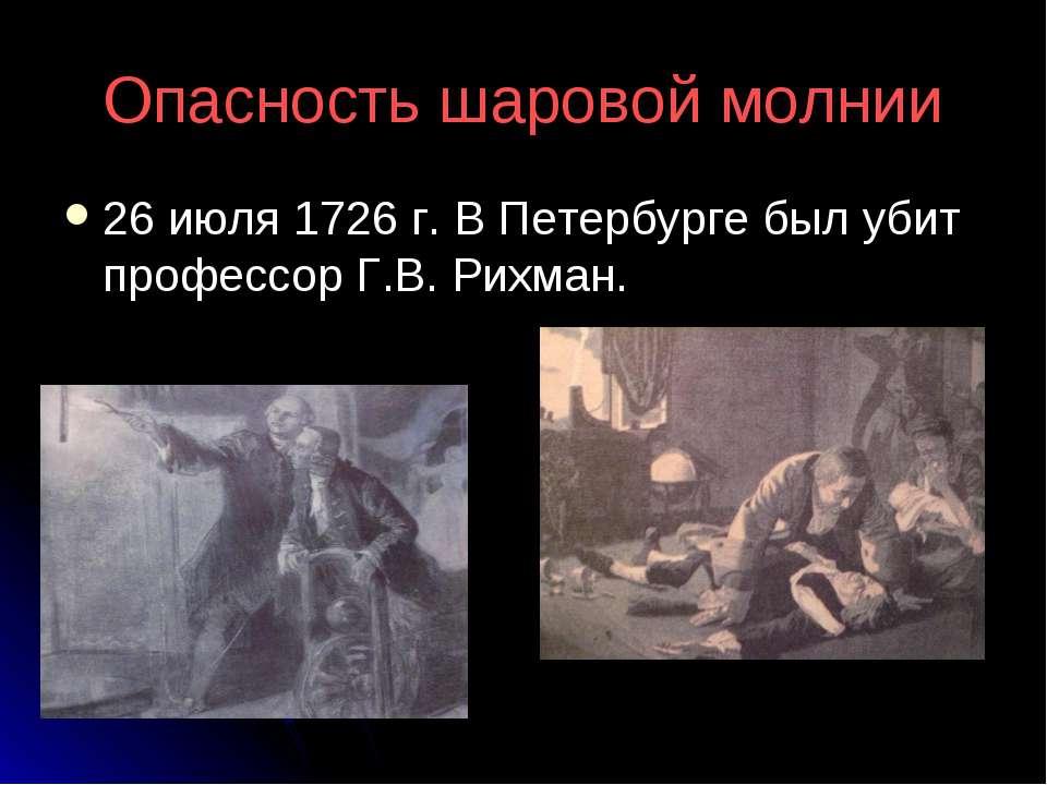Опасность шаровой молнии 26 июля 1726 г. В Петербурге был убит профессор Г.В....