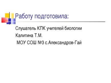 Работу подготовила: Слушатель КПК учителей биологии Калитина Т.М. МОУ СОШ №3 ...