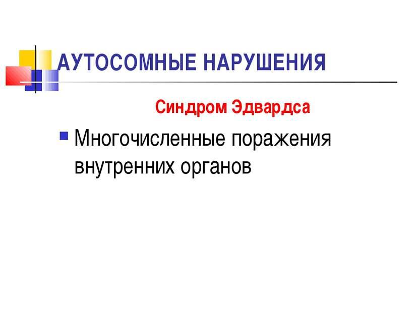 АУТОСОМНЫЕ НАРУШЕНИЯ Синдром Эдвардса Многочисленные поражения внутренних орг...