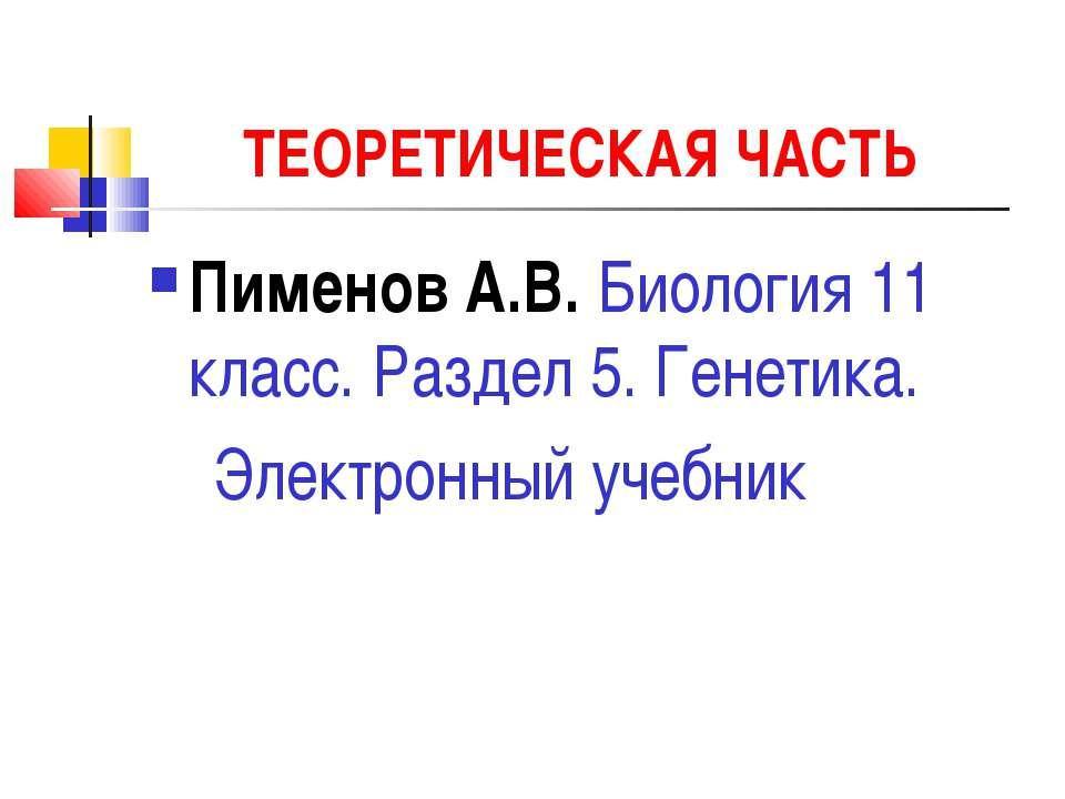 ТЕОРЕТИЧЕСКАЯ ЧАСТЬ Пименов А.В. Биология 11 класс. Раздел 5. Генетика. Элект...