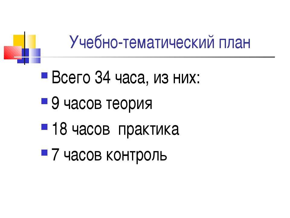 Учебно-тематический план Всего 34 часа, из них: 9 часов теория 18 часов практ...