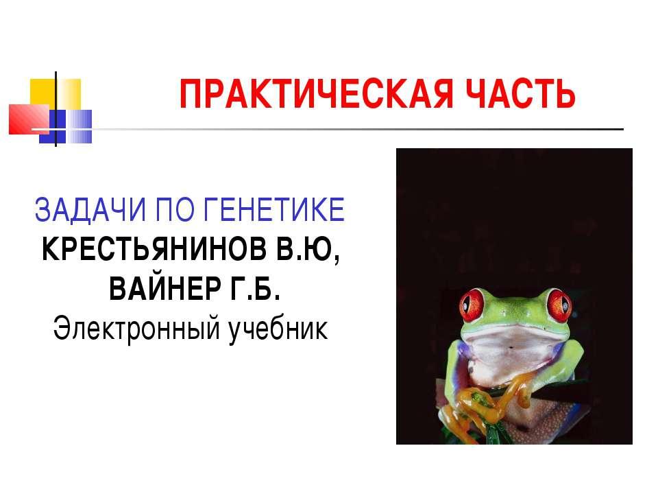 ПРАКТИЧЕСКАЯ ЧАСТЬ ЗАДАЧИ ПО ГЕНЕТИКЕ КРЕСТЬЯНИНОВ В.Ю, ВАЙНЕР Г.Б. Электронн...
