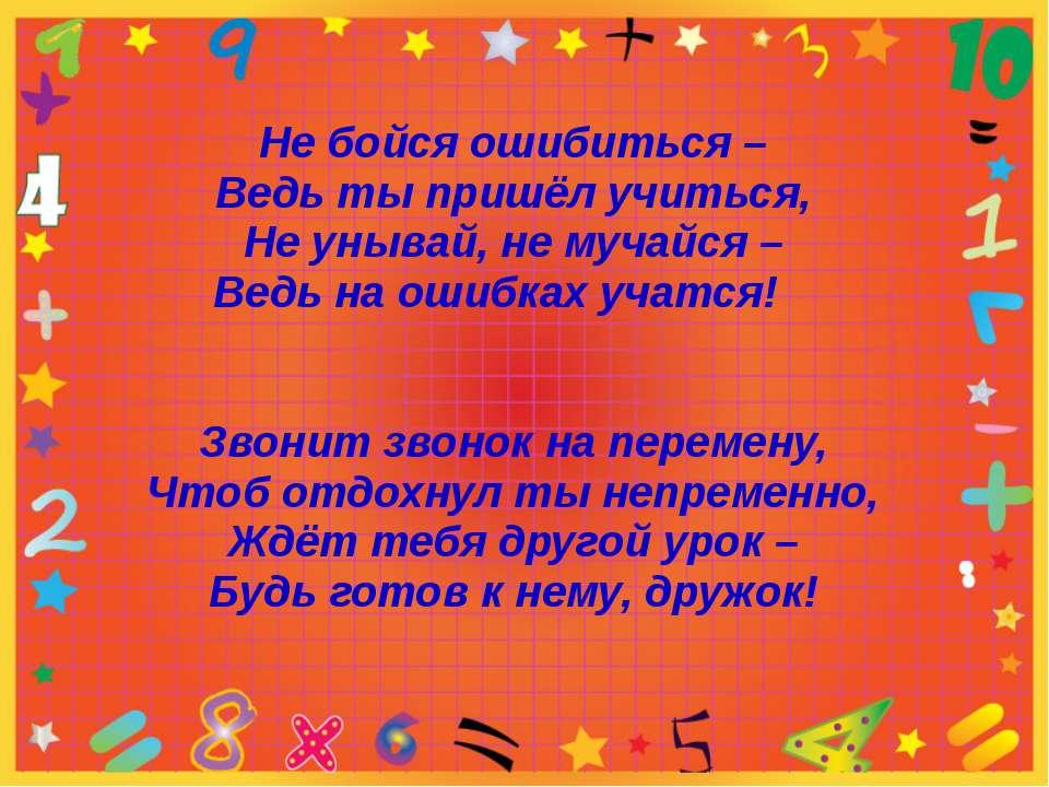 Не бойся ошибиться – Ведь ты пришёл учиться, Не унывай, не мучайся – Ведь на ...