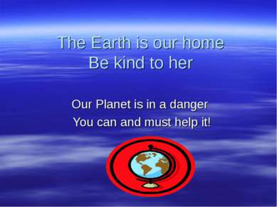 The Earth is our home Be kind to her Our Planet is in a danger You can and mu...