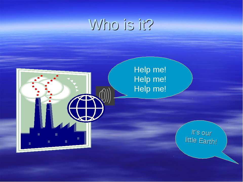 Who is it? Help me! Help me! Help me! It's our little Earth!