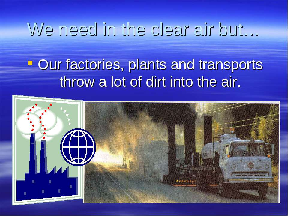 We need in the clear air but… Our factories, plants and transports throw a lo...