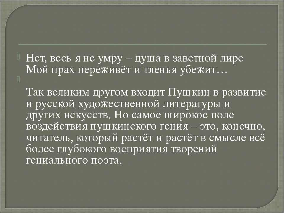 Нет, весь я не умру – душа в заветной лире Мой прах переживёт и тленья убежит...