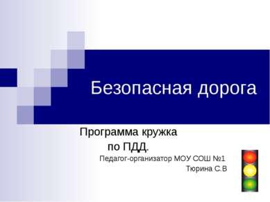 Безопасная дорога Программа кружка по ПДД. Педагог-организатор МОУ СОШ №1 Тюр...