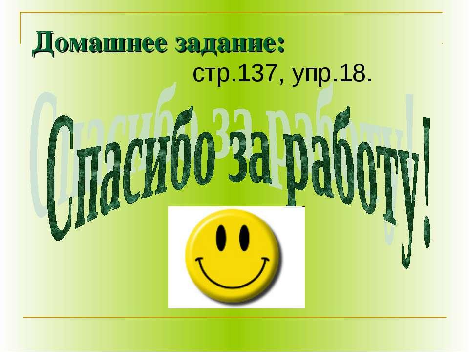 Домашнее задание: стр.137, упр.18.